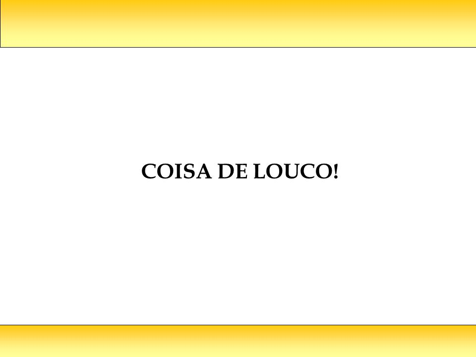 COISA DE LOUCO!