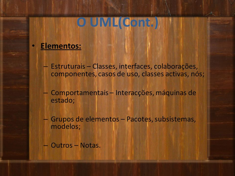 O UML(Cont.) Elementos: – Estruturais – Classes, interfaces, colaborações, componentes, casos de uso, classes activas, nós; – Comportamentais – Intera