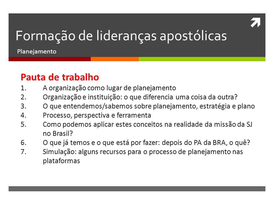 Formação de lideranças apostólicas Planejamento Pauta de trabalho 1.A organização como lugar de planejamento 2.Organização e instituição: o que diferencia uma coisa da outra.
