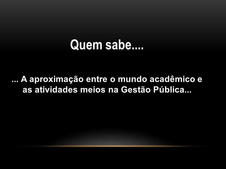 Quem sabe....... A aproximação entre o mundo acadêmico e as atividades meios na Gestão Pública...