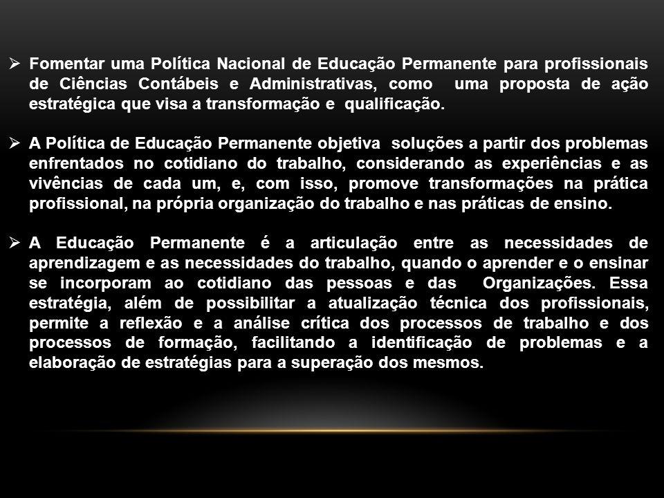 Fomentar uma Política Nacional de Educação Permanente para profissionais de Ciências Contábeis e Administrativas, como uma proposta de ação estratégica que visa a transformação e qualificação.