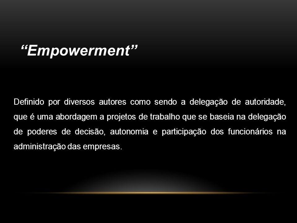Empowerment Definido por diversos autores como sendo a delegação de autoridade, que é uma abordagem a projetos de trabalho que se baseia na delegação de poderes de decisão, autonomia e participação dos funcionários na administração das empresas.