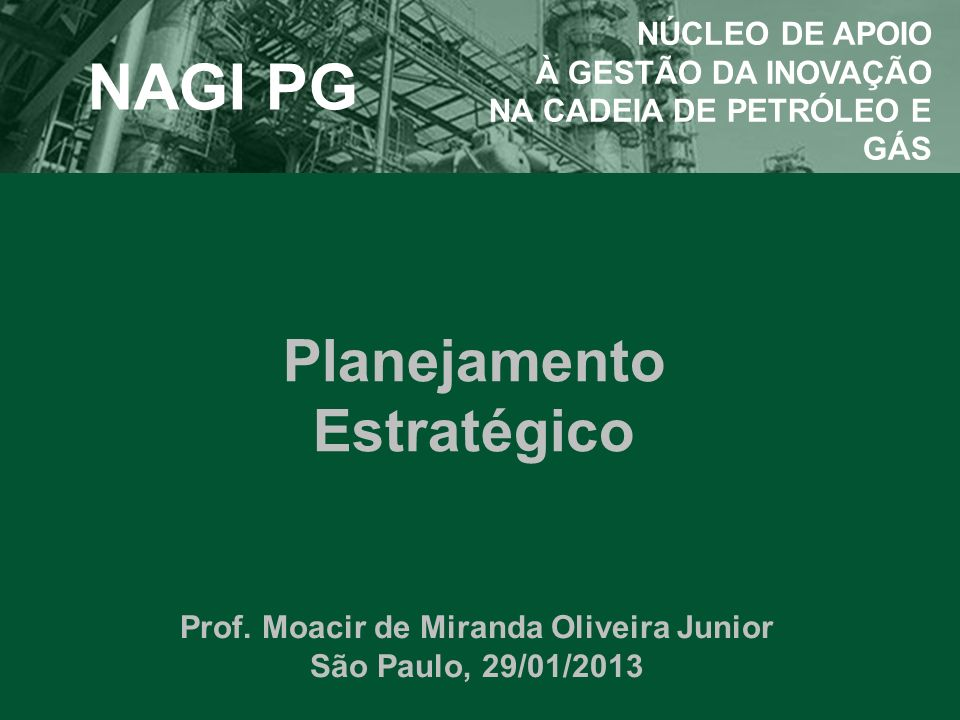 Planejamento Estratégico Prof. Moacir de Miranda Oliveira Junior São Paulo, 29/01/2013 NAGI PG NÚCLEO DE APOIO À GESTÃO DA INOVAÇÃO NA CADEIA DE PETRÓ