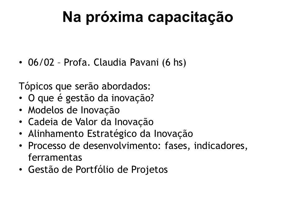 Na próxima capacitação 06/02 – Profa. Claudia Pavani (6 hs) Tópicos que serão abordados: O que é gestão da inovação? Modelos de Inovação Cadeia de Val
