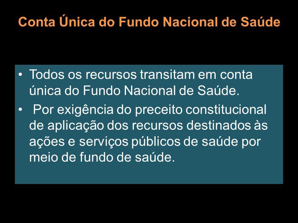Conta Única do Fundo Nacional de Saúde Todos os recursos transitam em conta única do Fundo Nacional de Saúde. Por exigência do preceito constitucional