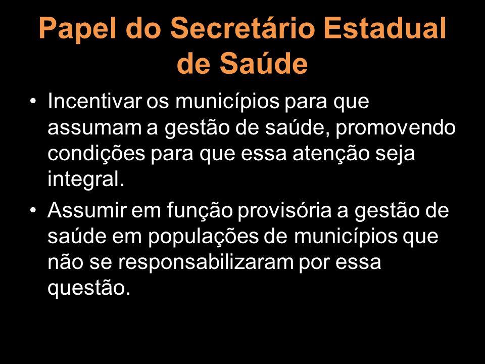Papel do Secretário Estadual de Saúde Incentivar os municípios para que assumam a gestão de saúde, promovendo condições para que essa atenção seja int