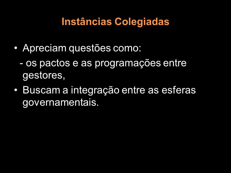 Instâncias Colegiadas Apreciam questões como: - os pactos e as programações entre gestores, Buscam a integração entre as esferas governamentais.