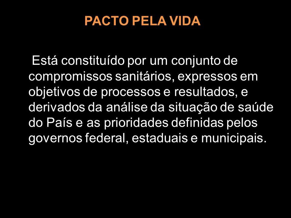 PACTO PELA VIDA Está constituído por um conjunto de compromissos sanitários, expressos em objetivos de processos e resultados, e derivados da análise
