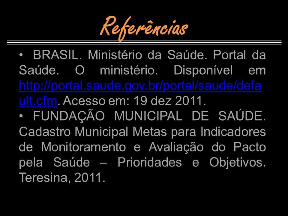 Referências BRASIL. Ministério da Saúde. Portal da Saúde. O ministério. Disponível em http://portal.saude.gov.br/portal/saude/defa ult.cfm. Acesso em: