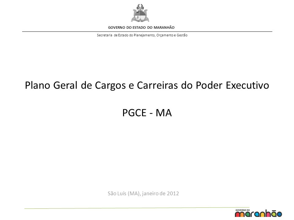 GOVERNO DO ESTADO DO MARANHÃO Secretaria de Estado do Planejamento, Orçamento e Gestão São Luís (MA), janeiro de 2012 Plano Geral de Cargos e Carreiras do Poder Executivo PGCE - MA