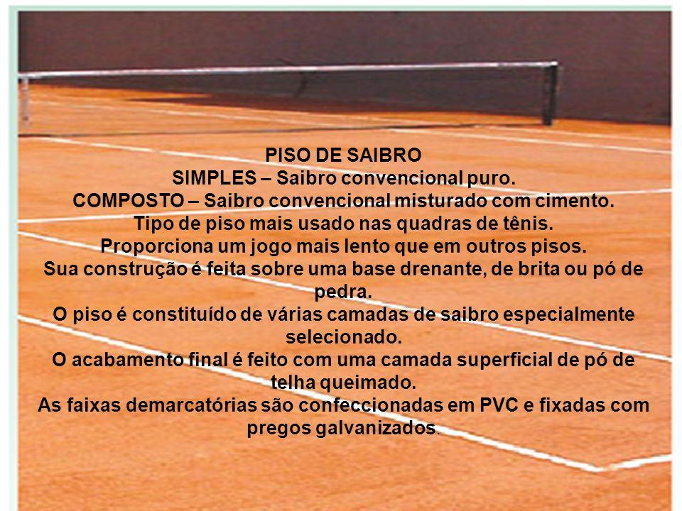 PISO DE SAIBRO SIMPLES – Saibro convencional puro. COMPOSTO – Saibro convencional misturado com cimento. Tipo de piso mais usado nas quadras de tênis.