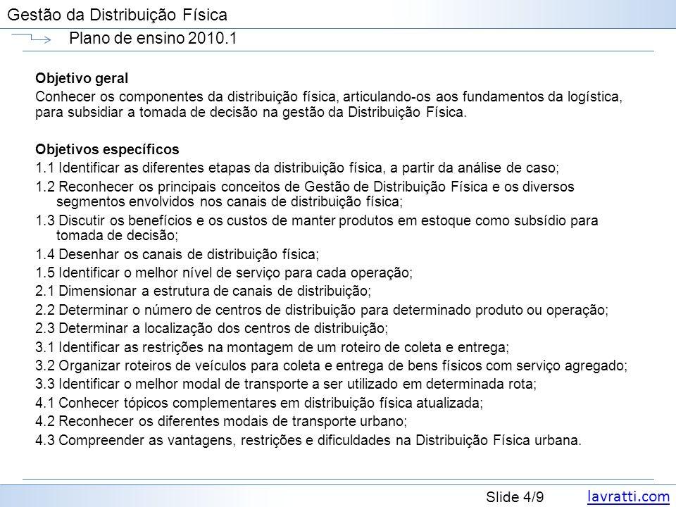 lavratti.com Slide 4/9 Gestão da Distribuição Física Plano de ensino 2010.1 Objetivo geral Conhecer os componentes da distribuição física, articulando