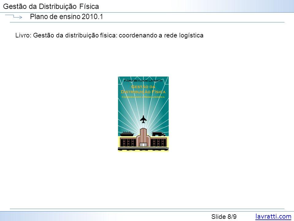 lavratti.com Slide 8/9 Gestão da Distribuição Física Plano de ensino 2010.1 Livro: Gestão da distribuição física: coordenando a rede logística
