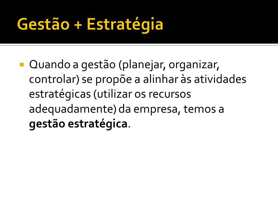 Quando a gestão (planejar, organizar, controlar) se propõe a alinhar às atividades estratégicas (utilizar os recursos adequadamente) da empresa, temos a gestão estratégica.