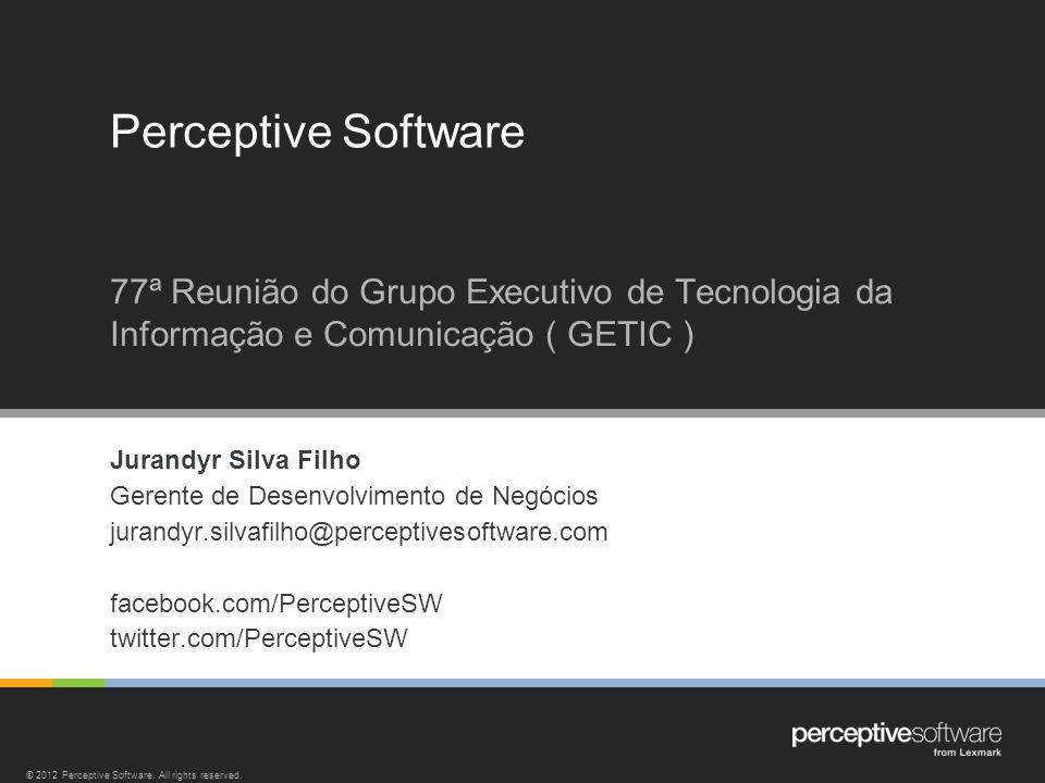 Jurandyr Silva Filho Gerente de Desenvolvimento de Negócios jurandyr.silvafilho@perceptivesoftware.com facebook.com/PerceptiveSW twitter.com/Perceptiv