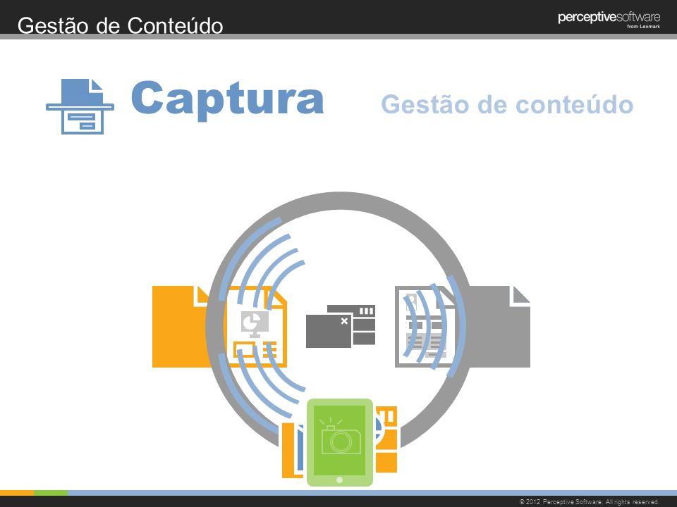 Gestão de Conteúdo © 2012 Perceptive Software. All rights reserved. Captura Gestão de conteúdo
