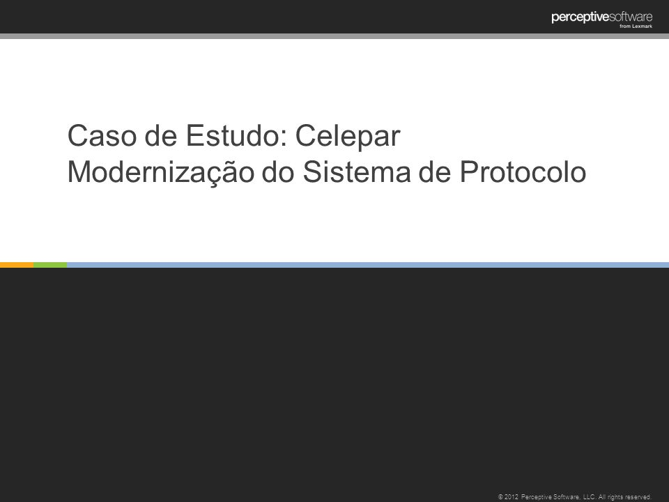 Caso de Estudo: Celepar Modernização do Sistema de Protocolo © 2012 Perceptive Software, LLC. All rights reserved.