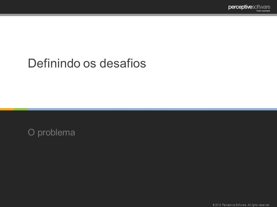 Definindo os desafios O problema © 2012 Perceptive Software. All rights reserved.