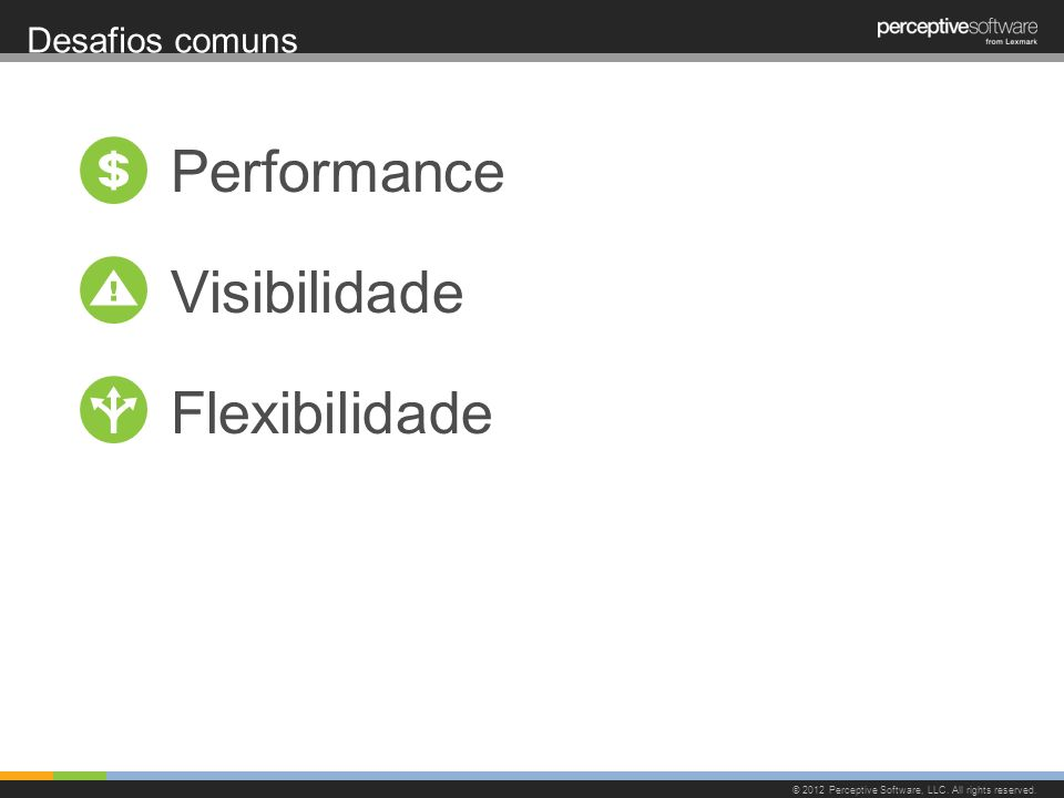 Desafios comuns © 2012 Perceptive Software, LLC. All rights reserved. Performance Visibilidade Flexibilidade