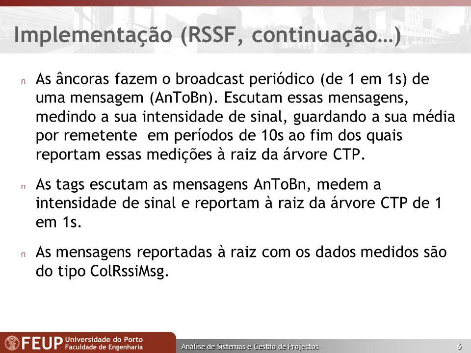 Análise de Sistemas e Gestão de Projectos 6 Implementação (RSSF, continuação…) n As âncoras fazem o broadcast periódico (de 1 em 1s) de uma mensagem (AnToBn).