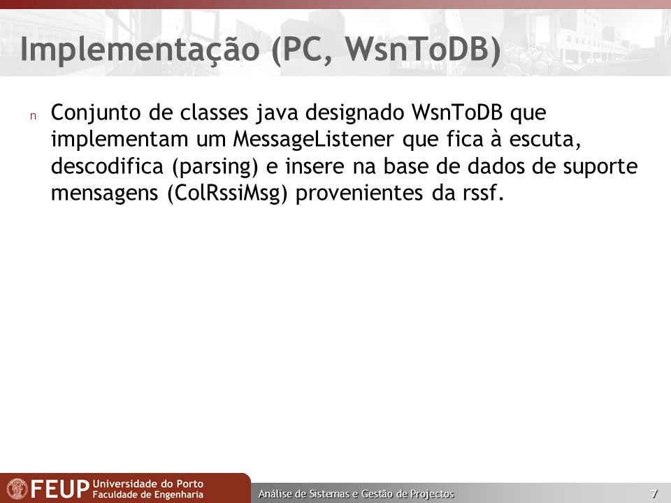 Análise de Sistemas e Gestão de Projectos 7 Implementação (PC, WsnToDB) n Conjunto de classes java designado WsnToDB que implementam um MessageListener que fica à escuta, descodifica (parsing) e insere na base de dados de suporte mensagens (ColRssiMsg) provenientes da rssf.