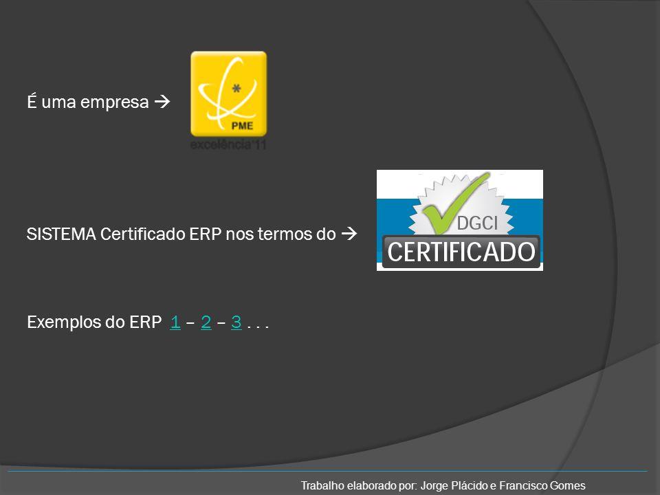 É uma empresa SISTEMA Certificado ERP nos termos do Exemplos do ERP 1 – 2 – 3...123 Trabalho elaborado por: Jorge Plácido e Francisco Gomes