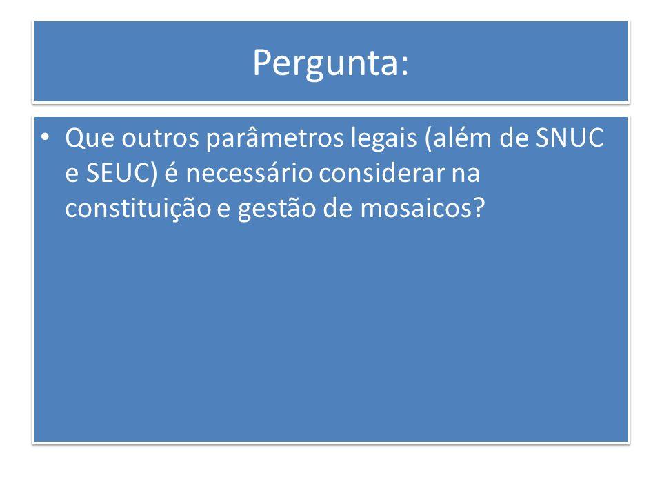 Pergunta: Que outros parâmetros legais (além de SNUC e SEUC) é necessário considerar na constituição e gestão de mosaicos?