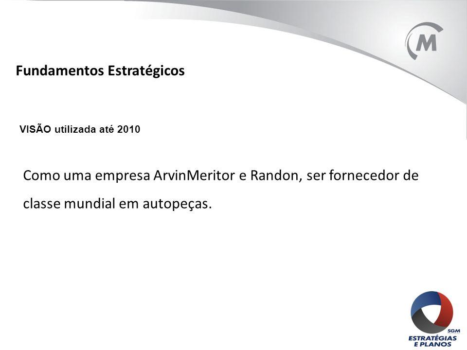 VISÃO utilizada até 2010 Como uma empresa ArvinMeritor e Randon, ser fornecedor de classe mundial em autopeças. Fundamentos Estratégicos