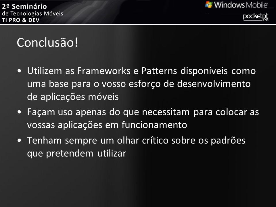 Conclusão! Utilizem as Frameworks e Patterns disponíveis como uma base para o vosso esforço de desenvolvimento de aplicações móveis Façam uso apenas d