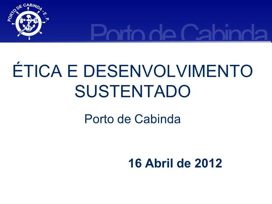 ÉTICA E DESENVOLVIMENTO SUSTENTADO Porto de Cabinda 16 Abril de 2012
