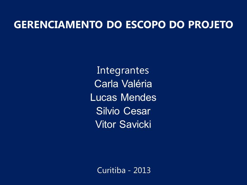 Integrantes Carla Valéria Lucas Mendes Silvio Cesar Vitor Savicki GERENCIAMENTO DO ESCOPO DO PROJETO Curitiba - 2013