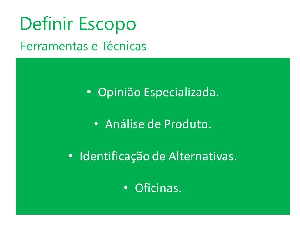 Ferramentas e Técnicas Definir Escopo Opinião Especializada. Análise de Produto. Identificação de Alternativas. Oficinas.