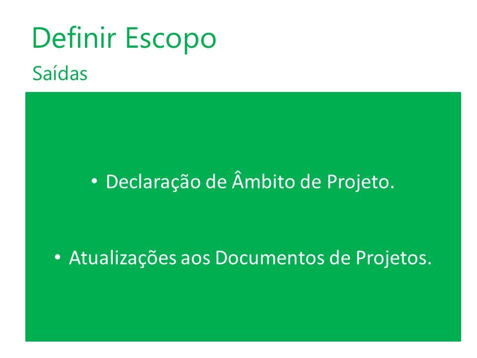 Saídas Definir Escopo Declaração de Âmbito de Projeto. Atualizações aos Documentos de Projetos.