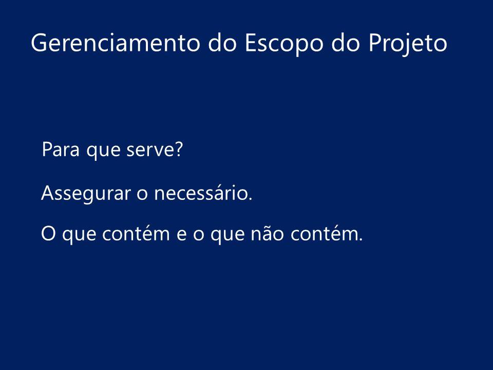 Gerenciamento do Escopo do Projeto Assegurar o necessário. O que contém e o que não contém. Para que serve?