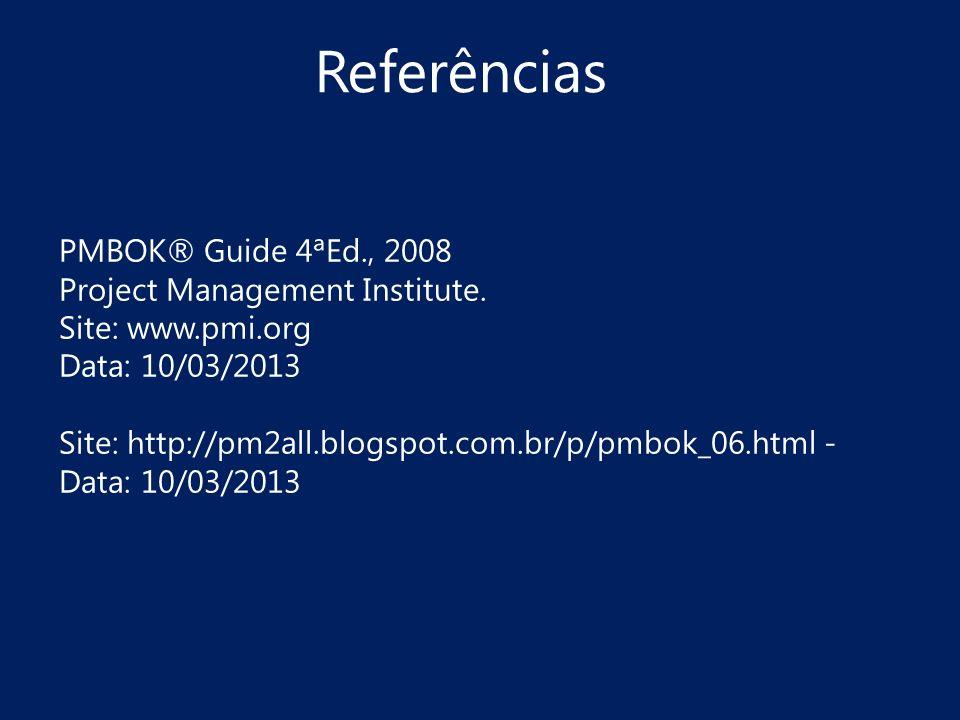 Referências PMBOK® Guide 4ªEd., 2008 Project Management Institute. Site: www.pmi.org Data: 10/03/2013 Site: http://pm2all.blogspot.com.br/p/pmbok_06.h
