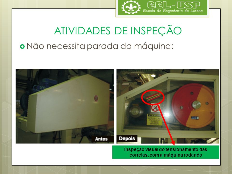 ATIVIDADES DE INSPEÇÃO Não necessita parada da máquina: Inspeção visual do tensionamento das correias, com a máquina rodando