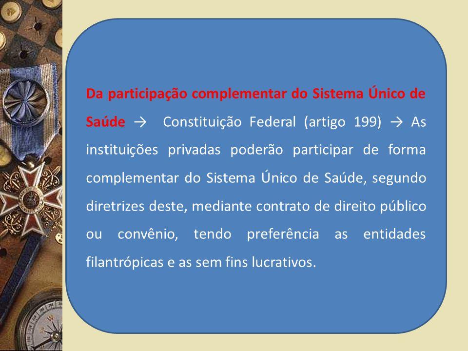 Da participação complementar do Sistema Único de Saúde Constituição Federal (artigo 199) As instituições privadas poderão participar de forma compleme