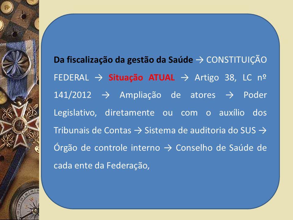 Da fiscalização da gestão da Saúde CONSTITUIÇÃO FEDERAL Situação ATUAL Artigo 38, LC nº 141/2012 Ampliação de atores Poder Legislativo, diretamente ou