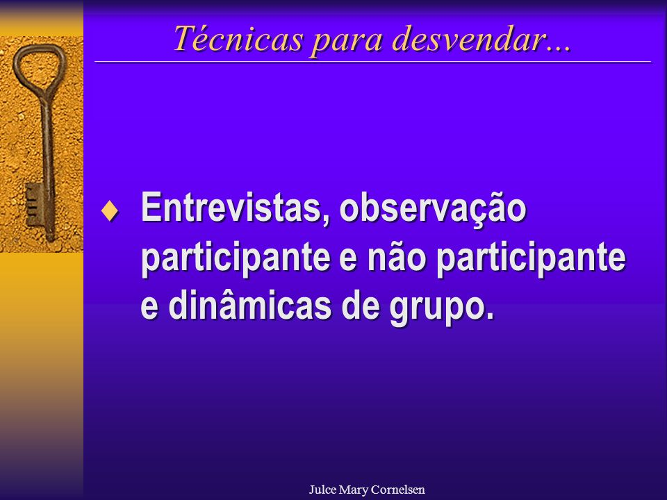 Julce Mary Cornelsen Técnicas para desvendar... Entrevistas, observação participante e não participante e dinâmicas de grupo.