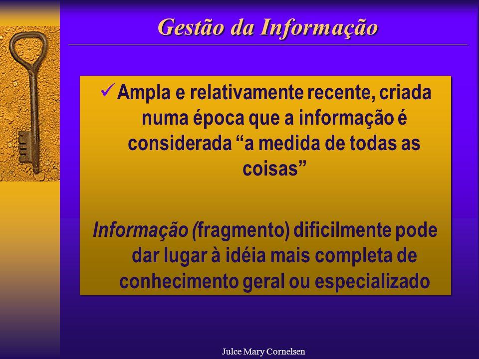 Julce Mary Cornelsen Gestão da Informação Ampla e relativamente recente, criada numa época que a informação é considerada a medida de todas as coisas