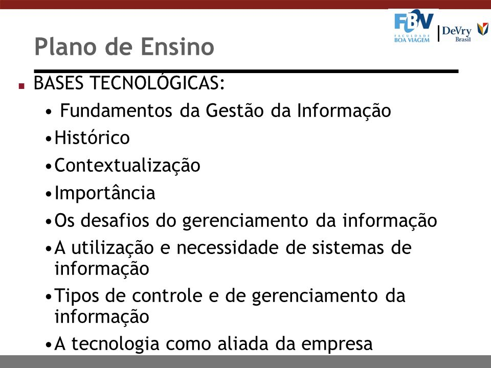 Plano de Ensino n BASES TECNOLÓGICAS: Fundamentos da Gestão da Informação Histórico Contextualização Importância Os desafios do gerenciamento da informação A utilização e necessidade de sistemas de informação Tipos de controle e de gerenciamento da informação A tecnologia como aliada da empresa