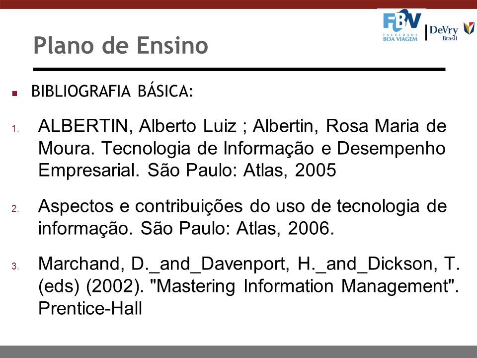 Plano de Ensino n BIBLIOGRAFIA BÁSICA: 1. ALBERTIN, Alberto Luiz ; Albertin, Rosa Maria de Moura. Tecnologia de Informação e Desempenho Empresarial. S