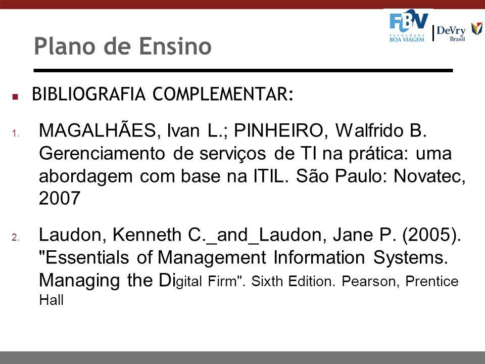 Plano de Ensino n BIBLIOGRAFIA COMPLEMENTAR: 1. MAGALHÃES, Ivan L.; PINHEIRO, Walfrido B. Gerenciamento de serviços de TI na prática: uma abordagem co