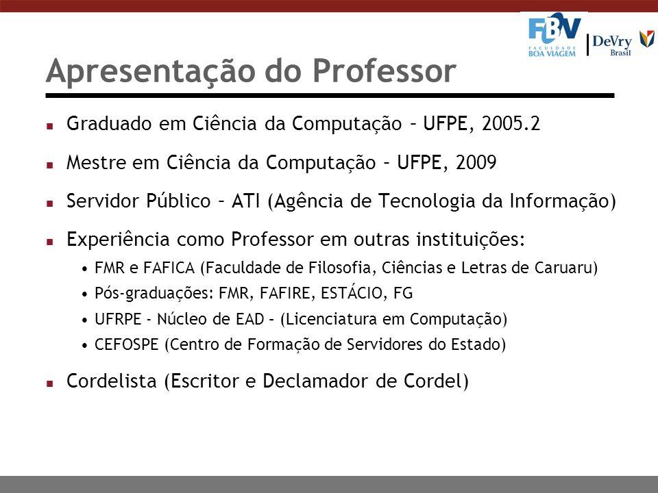 Apresentação do Professor n Graduado em Ciência da Computação – UFPE, 2005.2 n Mestre em Ciência da Computação – UFPE, 2009 n Servidor Público – ATI (Agência de Tecnologia da Informação) n Experiência como Professor em outras instituições: FMR e FAFICA (Faculdade de Filosofia, Ciências e Letras de Caruaru) Pós-graduações: FMR, FAFIRE, ESTÁCIO, FG UFRPE - Núcleo de EAD – (Licenciatura em Computação) CEFOSPE (Centro de Formação de Servidores do Estado) n Cordelista (Escritor e Declamador de Cordel)
