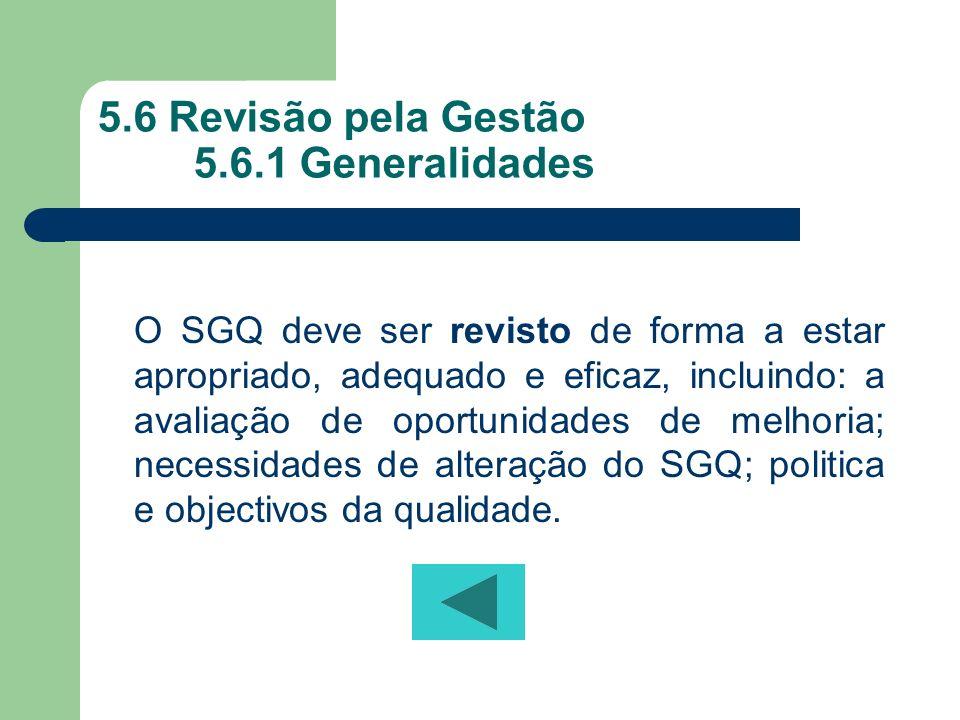 5.6 Revisão pela Gestão 5.6.1 Generalidades O SGQ deve ser revisto de forma a estar apropriado, adequado e eficaz, incluindo: a avaliação de oportunid