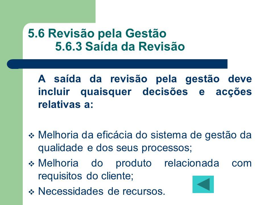 5.6 Revisão pela Gestão 5.6.3 Saída da Revisão A saída da revisão pela gestão deve incluir quaisquer decisões e acções relativas a: Melhoria da eficác