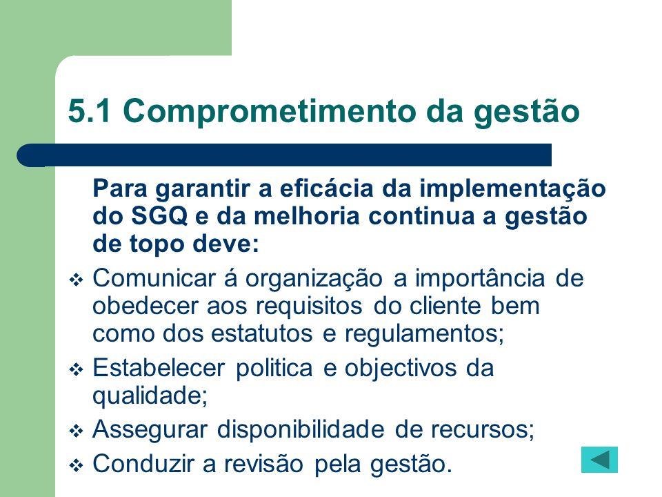 5.1 Comprometimento da gestão Para garantir a eficácia da implementação do SGQ e da melhoria continua a gestão de topo deve: Comunicar á organização a