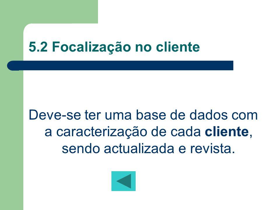 5.2 Focalização no cliente Deve-se ter uma base de dados com a caracterização de cada cliente, sendo actualizada e revista.