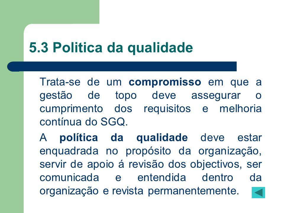 5.3 Politica da qualidade Trata-se de um compromisso em que a gestão de topo deve assegurar o cumprimento dos requisitos e melhoria contínua do SGQ. A