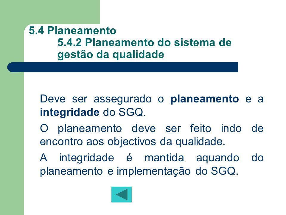 5.4 Planeamento 5.4.2 Planeamento do sistema de gestão da qualidade Deve ser assegurado o planeamento e a integridade do SGQ. O planeamento deve ser f